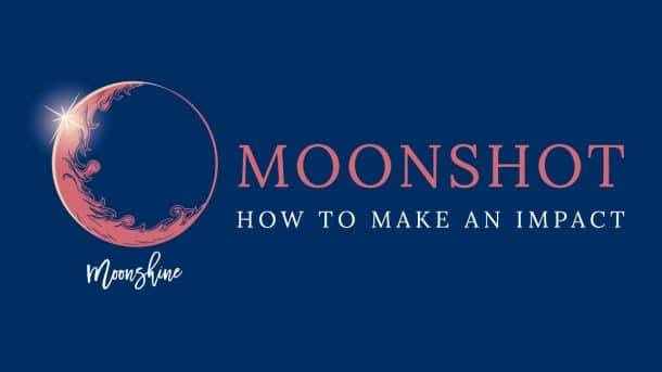 Moonshine Moonshot Podacst - How to Make An Impact